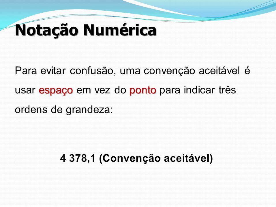 Notação Numérica espaçoponto Para evitar confusão, uma convenção aceitável é usar espaço em vez do ponto para indicar três ordens de grandeza: 4 378,1