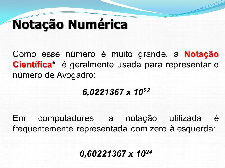 Notação Numérica Notação Científica Como esse número é muito grande, a Notação Científica* é geralmente usada para representar o número de Avogadro: 6