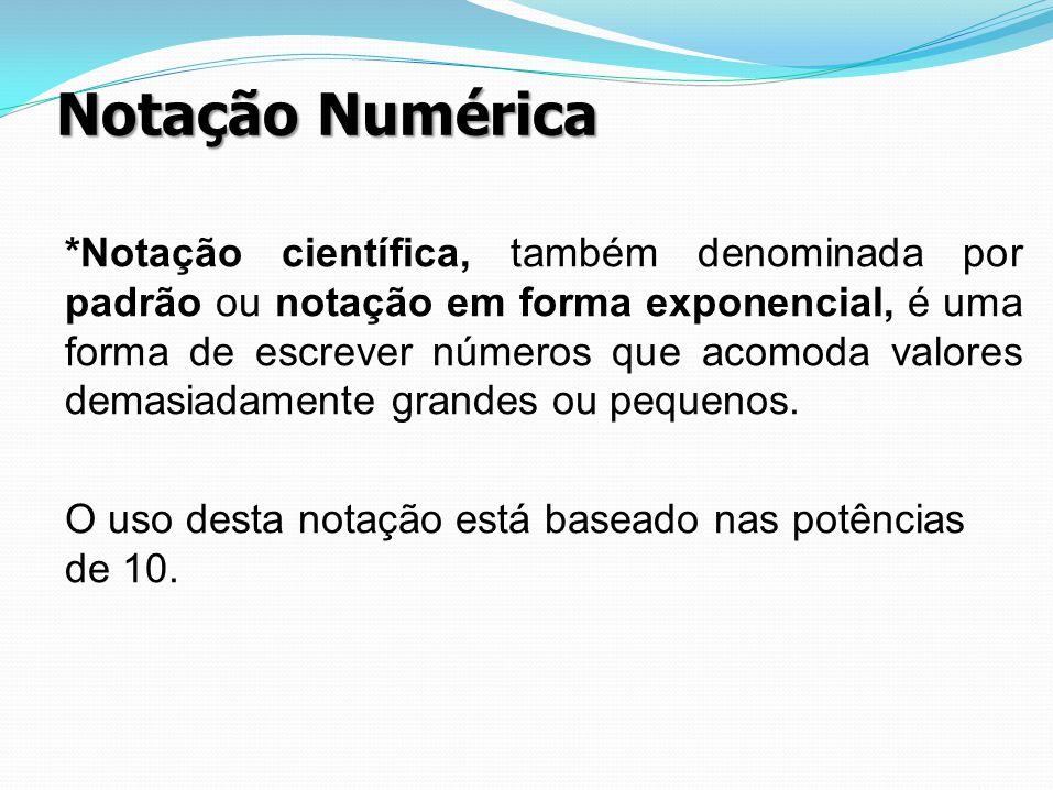 Notação Numérica *Notação científica, também denominada por padrão ou notação em forma exponencial, é uma forma de escrever números que acomoda valore