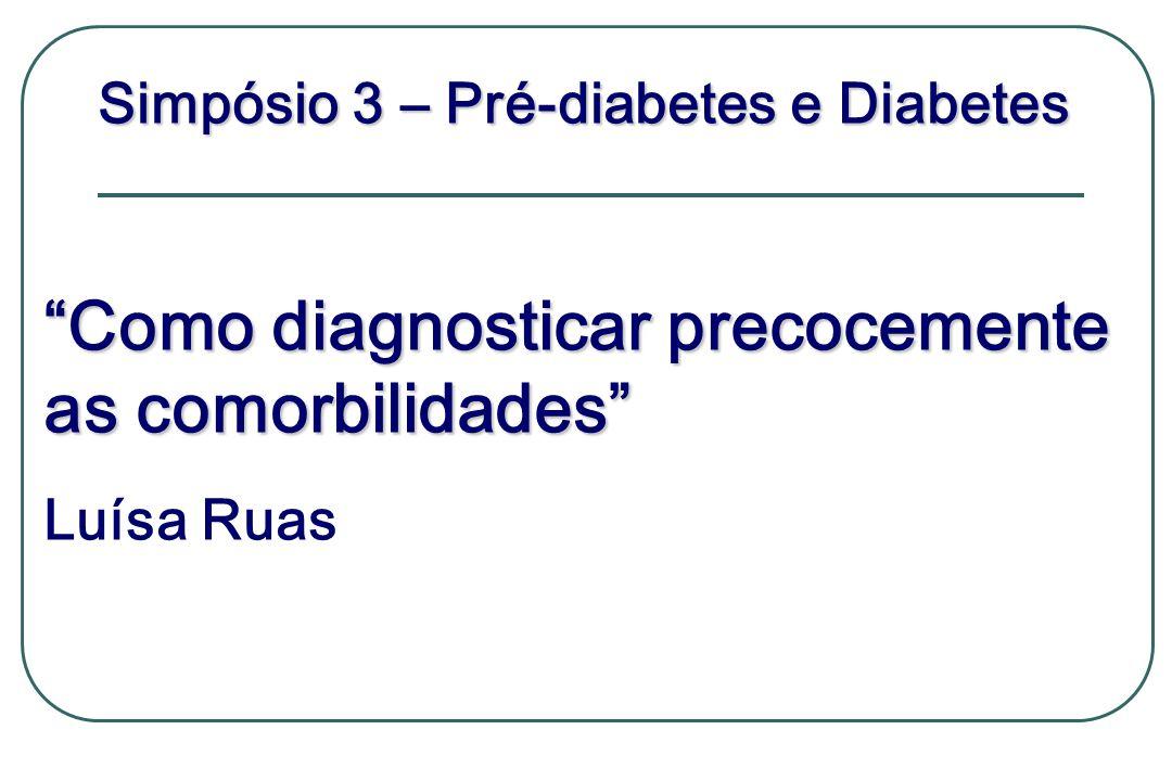 Simpósio 3 – Pré-diabetes e Diabetes Como diagnosticar precocemente as comorbilidades Luísa Ruas