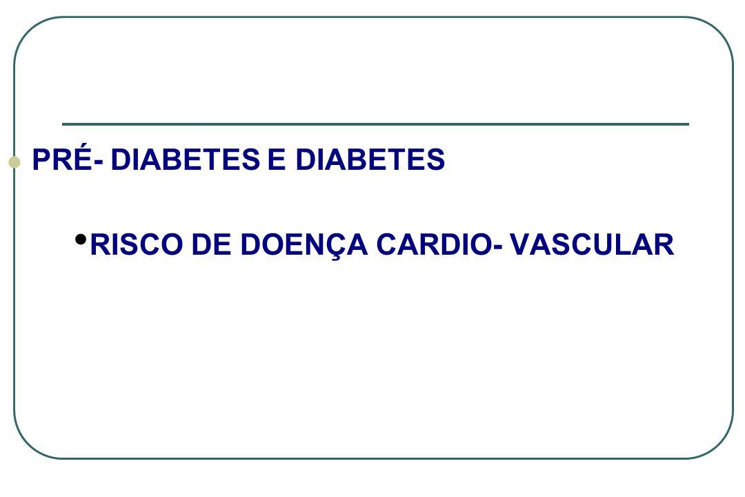 PRÉ- DIABETES E DIABETES RISCO DE DOENÇA CARDIO- VASCULAR