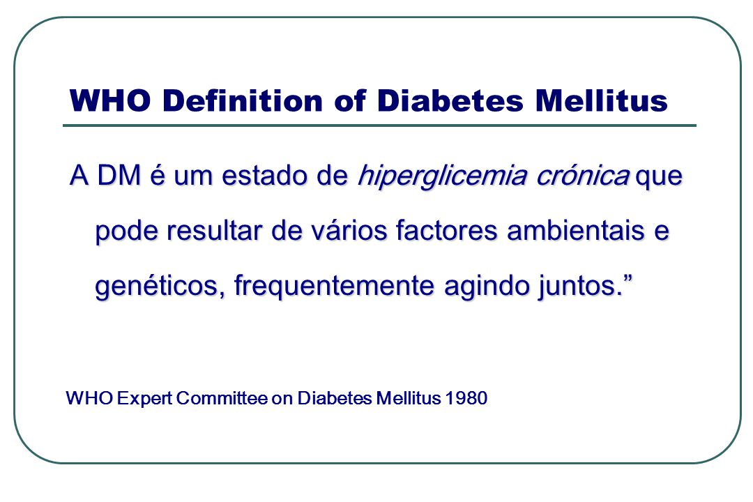 WHO Definition of Diabetes Mellitus A DM é um estado de hiperglicemia crónica que pode resultar de vários factores ambientais e genéticos, frequenteme