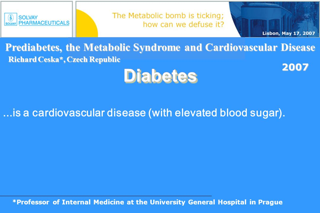 *Professor of Internal Medicine at the University General Hospital in Prague Prediabetes, the Metabolic Syndrome and Cardiovascular Disease 2007 Diabe