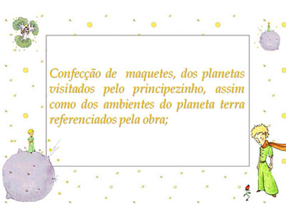 Confecção de maquetes, dos planetas visitados pelo principezinho, assim como dos ambientes do planeta terra referenciados pela obra;