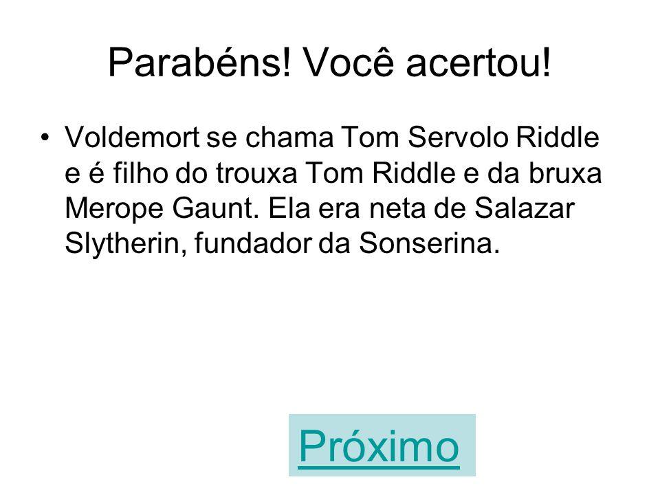 A sua resposta está errada! Voldemort se chama Tom Servolo Riddle e é filho do trouxa Tom Riddle e da bruxa Merope Gaunt. Ela era neta de Salazar Slyt