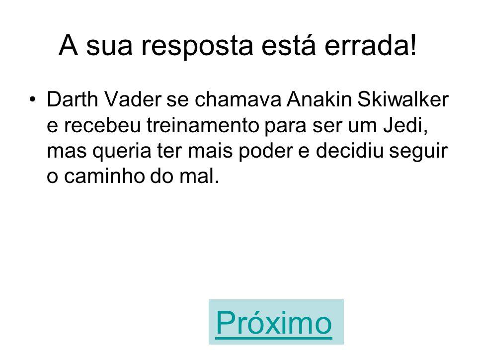 Parabéns! Você acertou! Darth Vader se chamava Anakin Skiwalker e recebeu treinamento para ser um Jedi, mas queria ter mais poder e decidiu seguir o c