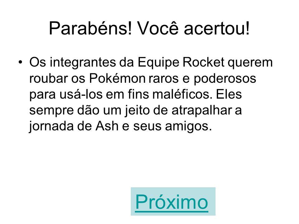 A sua resposta está errada! Os integrantes da Equipe Rocket querem roubar os Pokémon raros e poderosos para usá-los em fins maléficos. Eles sempre dão