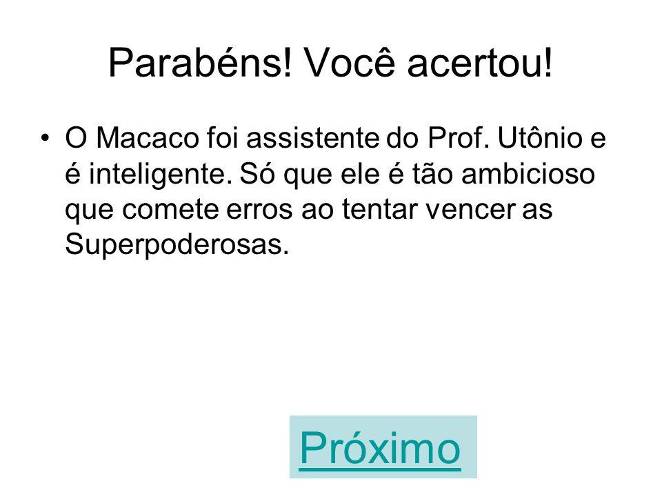 A sua resposta está errada! O Macaco foi assistente do Prof. Utônio e é inteligente. Só que ele é tão ambicioso que comete erros ao tentar vencer as S