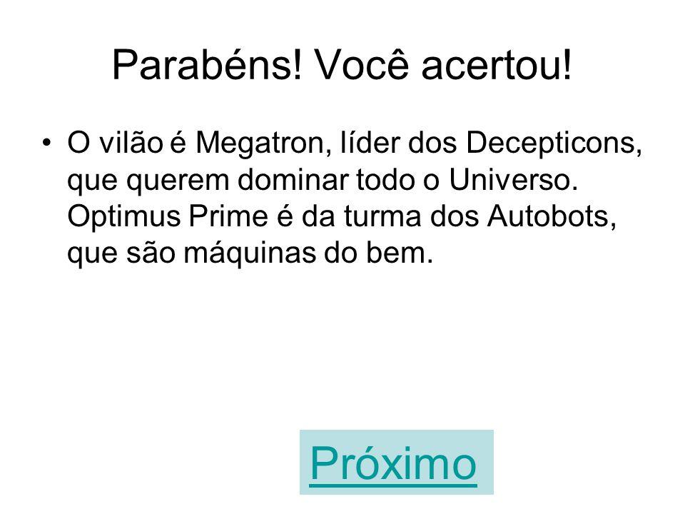 A sua resposta está errada! O vilão é Megatron, líder dos Decepticons, que querem dominar todo o Universo. Optimus Prime é da turma dos Autobots, que