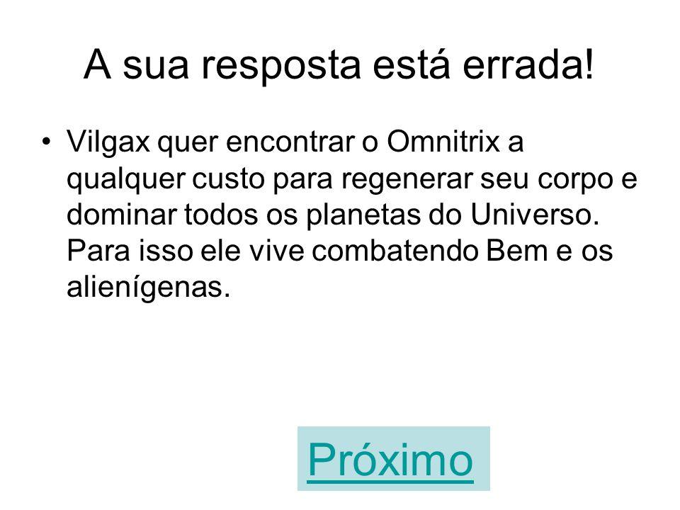 Vilgax precisa do Omnitrix para voltar ao planeta onde nasceu. VERDADEIROFALSO