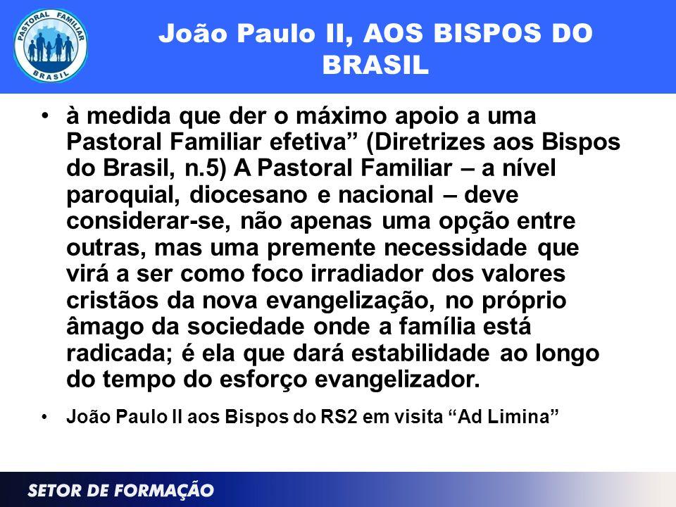 João Paulo II, AOS BISPOS DO BRASIL à medida que der o máximo apoio a uma Pastoral Familiar efetiva (Diretrizes aos Bispos do Brasil, n.5) A Pastoral Familiar – a nível paroquial, diocesano e nacional – deve considerar-se, não apenas uma opção entre outras, mas uma premente necessidade que virá a ser como foco irradiador dos valores cristãos da nova evangelização, no próprio âmago da sociedade onde a família está radicada; é ela que dará estabilidade ao longo do tempo do esforço evangelizador.