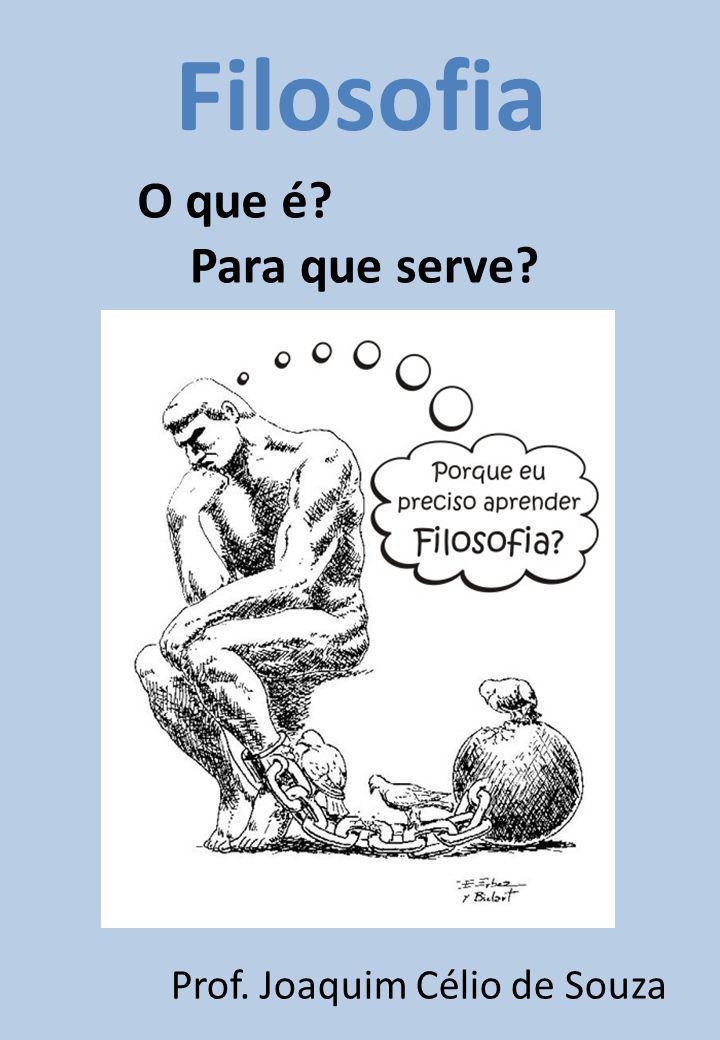 O que é? Para que serve? Filosofia Prof. Joaquim Célio de Souza