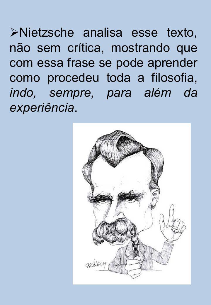 Nietzsche analisa esse texto, não sem crítica, mostrando que com essa frase se pode aprender como procedeu toda a filosofia, indo, sempre, para além d
