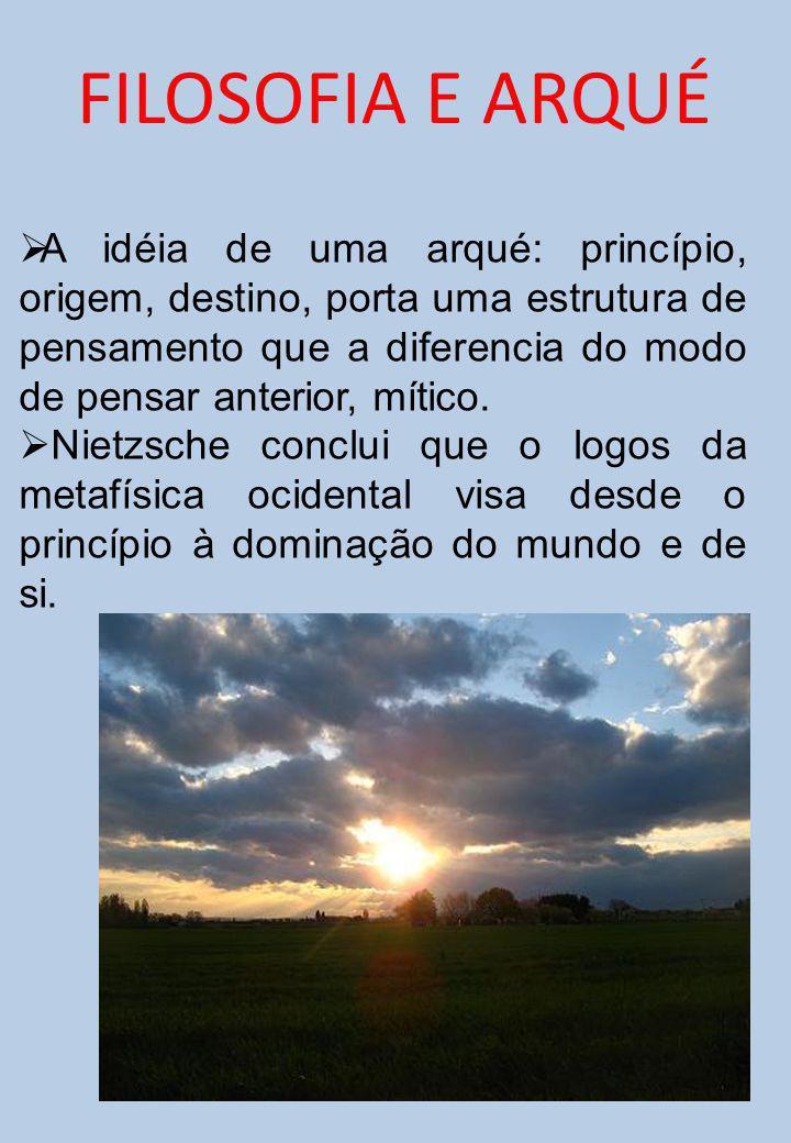 A idéia de uma arqué: princípio, origem, destino, porta uma estrutura de pensamento que a diferencia do modo de pensar anterior, mítico. Nietzsche con