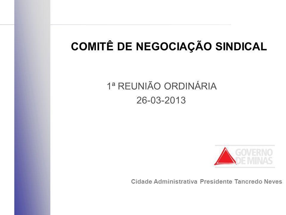 1ª REUNIÃO ORDINÁRIA 26-03-2013 COMITÊ DE NEGOCIAÇÃO SINDICAL Cidade Administrativa Presidente Tancredo Neves