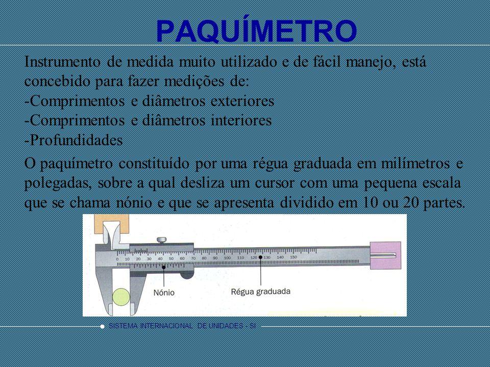 SISTEMA INTERNACIONAL DE UNIDADES - SI PAQUÍMETRO Instrumento de medida muito utilizado e de fácil manejo, está concebido para fazer medições de: -Comprimentos e diâmetros exteriores -Comprimentos e diâmetros interiores -Profundidades O paquímetro constituído por uma régua graduada em milímetros e polegadas, sobre a qual desliza um cursor com uma pequena escala que se chama nónio e que se apresenta dividido em 10 ou 20 partes.