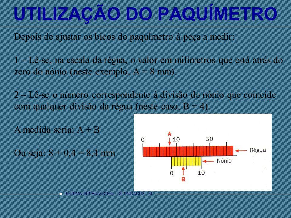 SISTEMA INTERNACIONAL DE UNIDADES - SI UTILIZAÇÃO DO PAQUÍMETRO Depois de ajustar os bicos do paquímetro à peça a medir: 1 – Lê-se, na escala da régua, o valor em milímetros que está atrás do zero do nónio (neste exemplo, A = 8 mm).