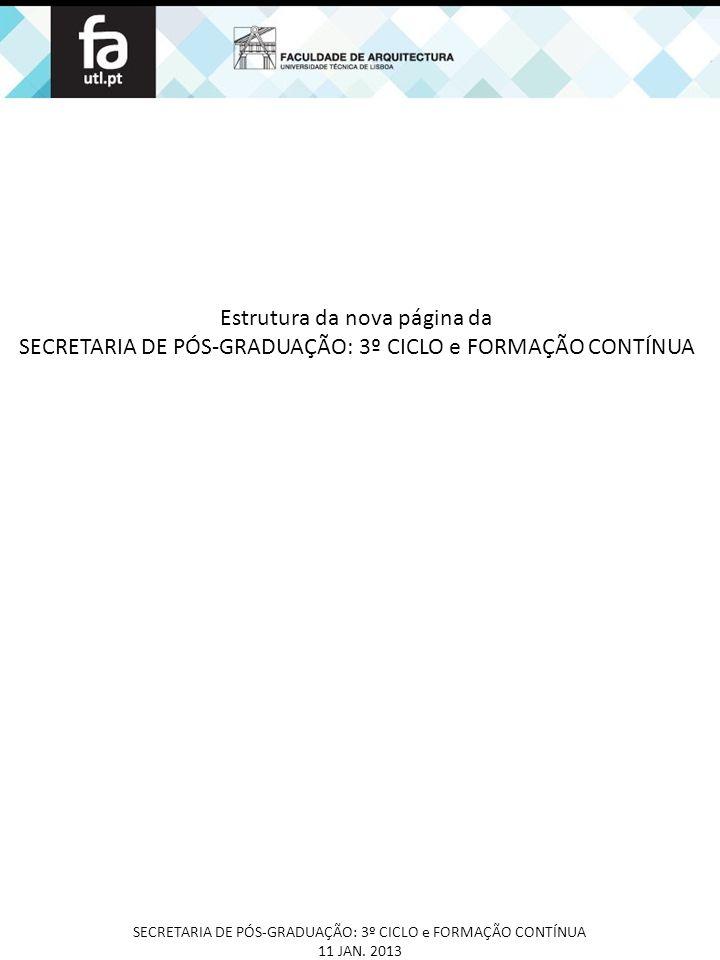 Estrutura da nova página da SECRETARIA DE PÓS-GRADUAÇÃO: 3º CICLO e FORMAÇÃO CONTÍNUA 11 JAN. 2013