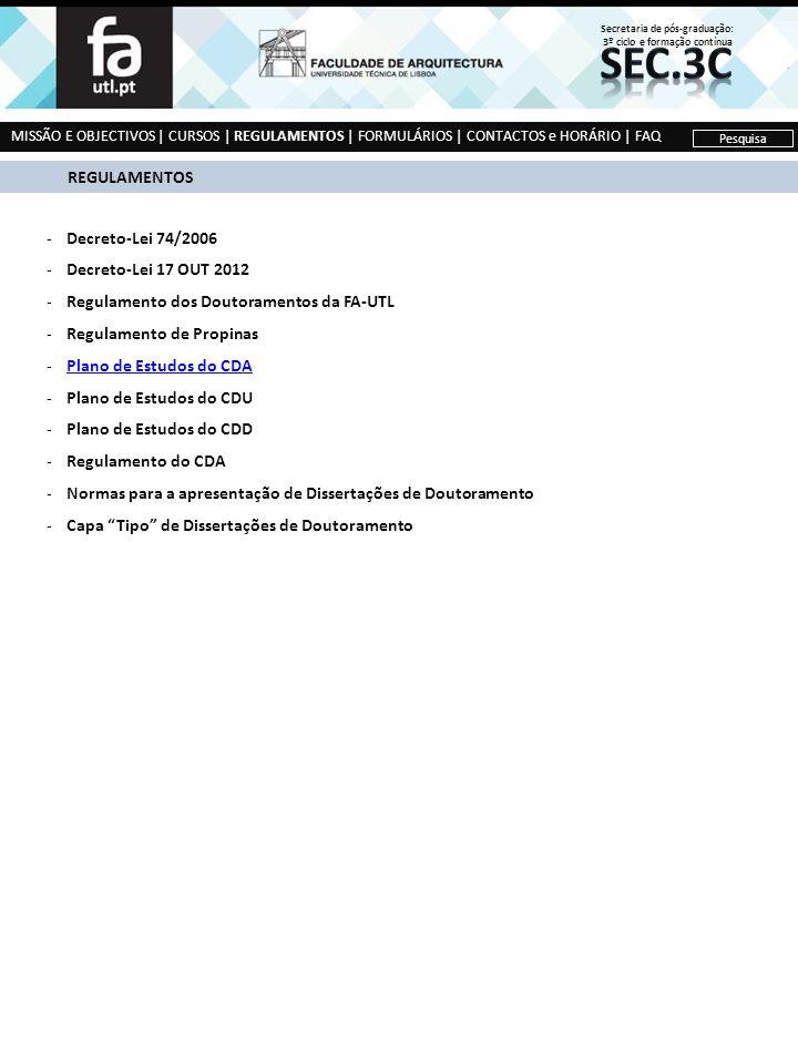 -Decreto-Lei 74/2006 -Decreto-Lei 17 OUT 2012 -Regulamento dos Doutoramentos da FA-UTL -Regulamento de Propinas -Plano de Estudos do CDAPlano de Estudos do CDA -Plano de Estudos do CDU -Plano de Estudos do CDD -Regulamento do CDA -Normas para a apresentação de Dissertações de Doutoramento -Capa Tipo de Dissertações de Doutoramento MISSÃO E OBJECTIVOS | CURSOS | REGULAMENTOS | FORMULÁRIOS | CONTACTOS e HORÁRIO | FAQ Pesquisa REGULAMENTOS Secretaria de pós-graduação: 3º ciclo e formação contínua