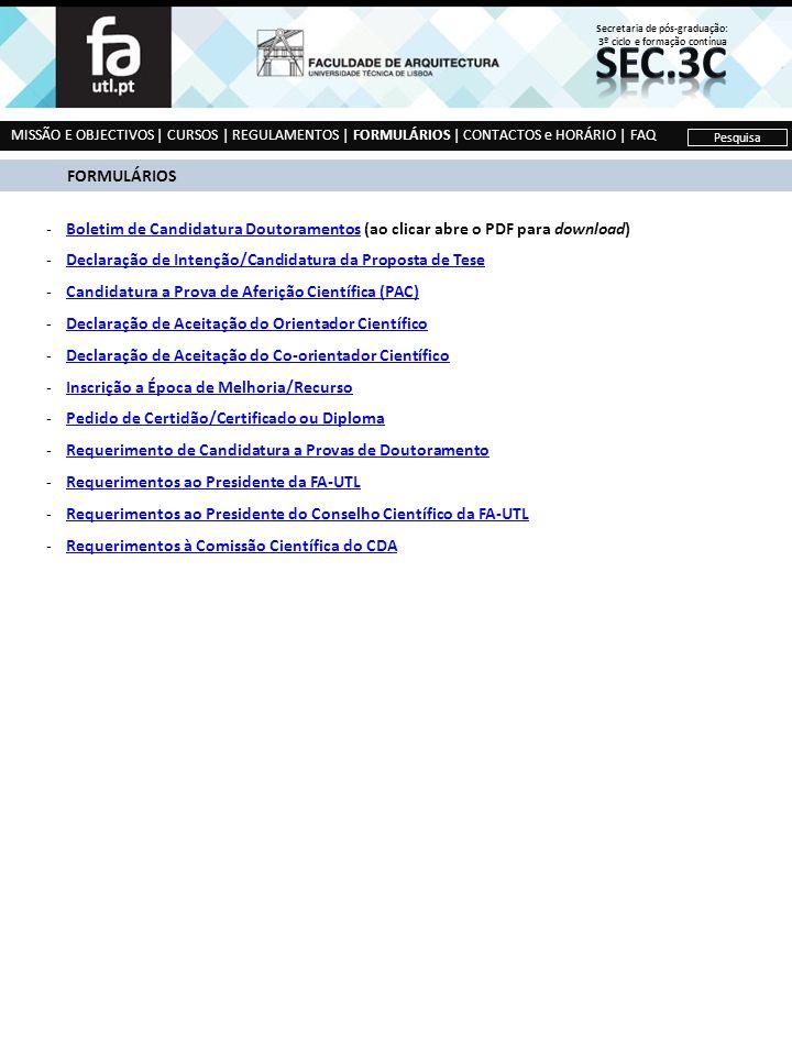 MISSÃO E OBJECTIVOS | CURSOS | REGULAMENTOS | FORMULÁRIOS | CONTACTOS e HORÁRIO | FAQ Pesquisa FORMULÁRIOS -Boletim de Candidatura Doutoramentos (ao clicar abre o PDF para download)Boletim de Candidatura Doutoramentos -Declaração de Intenção/Candidatura da Proposta de TeseDeclaração de Intenção/Candidatura da Proposta de Tese -Candidatura a Prova de Aferição Científica (PAC)Candidatura a Prova de Aferição Científica (PAC) -Declaração de Aceitação do Orientador CientíficoDeclaração de Aceitação do Orientador Científico -Declaração de Aceitação do Co-orientador CientíficoDeclaração de Aceitação do Co-orientador Científico -Inscrição a Época de Melhoria/RecursoInscrição a Época de Melhoria/Recurso -Pedido de Certidão/Certificado ou DiplomaPedido de Certidão/Certificado ou Diploma -Requerimento de Candidatura a Provas de DoutoramentoRequerimento de Candidatura a Provas de Doutoramento -Requerimentos ao Presidente da FA-UTLRequerimentos ao Presidente da FA-UTL -Requerimentos ao Presidente do Conselho Científico da FA-UTLRequerimentos ao Presidente do Conselho Científico da FA-UTL -Requerimentos à Comissão Científica do CDARequerimentos à Comissão Científica do CDA Secretaria de pós-graduação: 3º ciclo e formação contínua