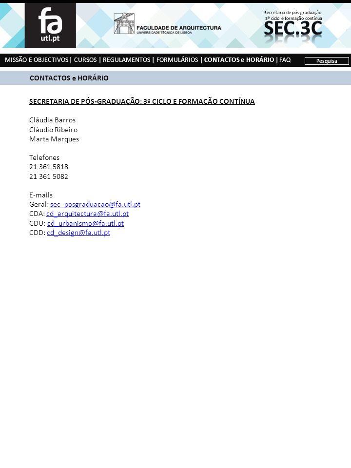 MISSÃO E OBJECTIVOS | CURSOS | REGULAMENTOS | FORMULÁRIOS | CONTACTOS e HORÁRIO | FAQ Pesquisa CONTACTOS e HORÁRIO SECRETARIA DE PÓS-GRADUAÇÃO: 3º CICLO E FORMAÇÃO CONTÍNUA Cláudia Barros Cláudio Ribeiro Marta Marques Telefones 21 361 5818 21 361 5082 E-mails Geral: sec_posgraduacao@fa.utl.ptsec_posgraduacao@fa.utl.pt CDA: cd_arquitectura@fa.utl.ptcd_arquitectura@fa.utl.pt CDU: cd_urbanismo@fa.utl.ptcd_urbanismo@fa.utl.pt CDD: cd_design@fa.utl.ptcd_design@fa.utl.pt Secretaria de pós-graduação: 3º ciclo e formação contínua