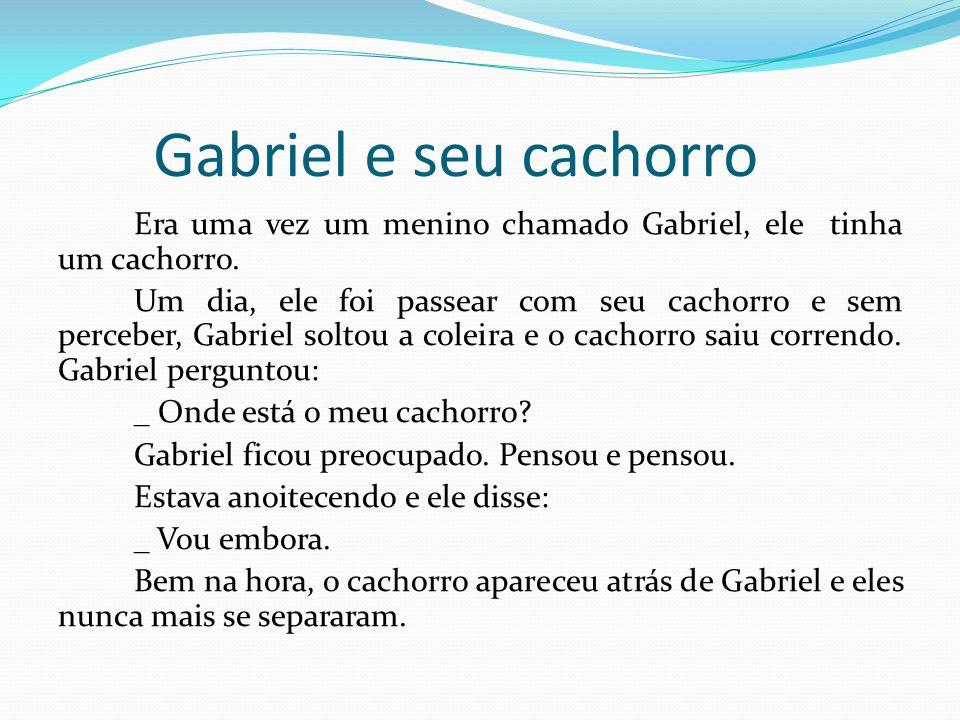 Gabriel e seu cachorro Era uma vez um menino chamado Gabriel, ele tinha um cachorro. Um dia, ele foi passear com seu cachorro e sem perceber, Gabriel