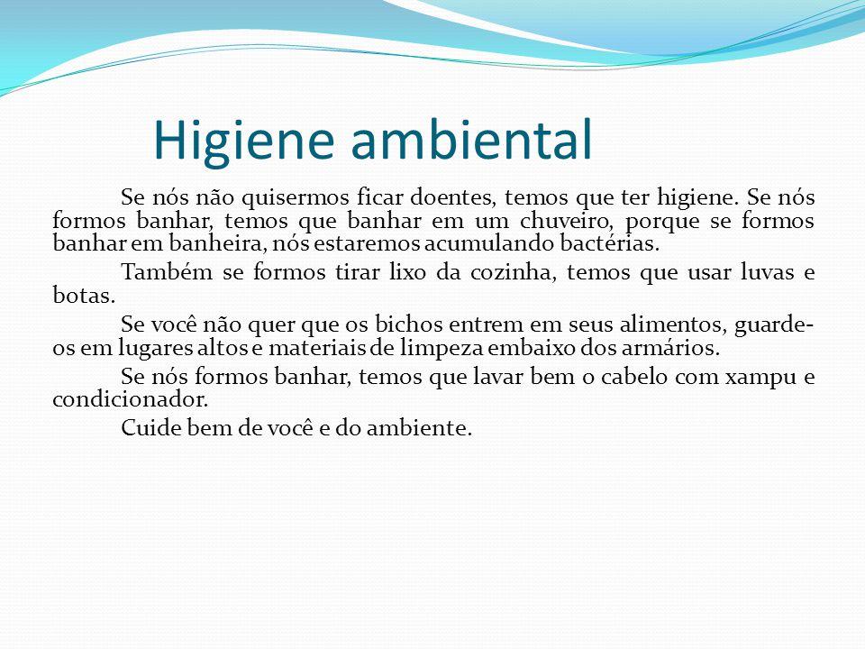 Higiene ambiental Se nós não quisermos ficar doentes, temos que ter higiene. Se nós formos banhar, temos que banhar em um chuveiro, porque se formos b