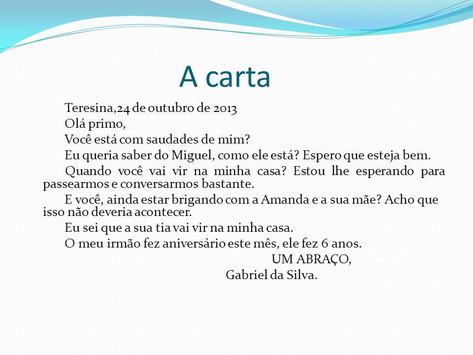 A carta Teresina,24 de outubro de 2013 Olá primo, Você está com saudades de mim? Eu queria saber do Miguel, como ele está? Espero que esteja bem. Quan
