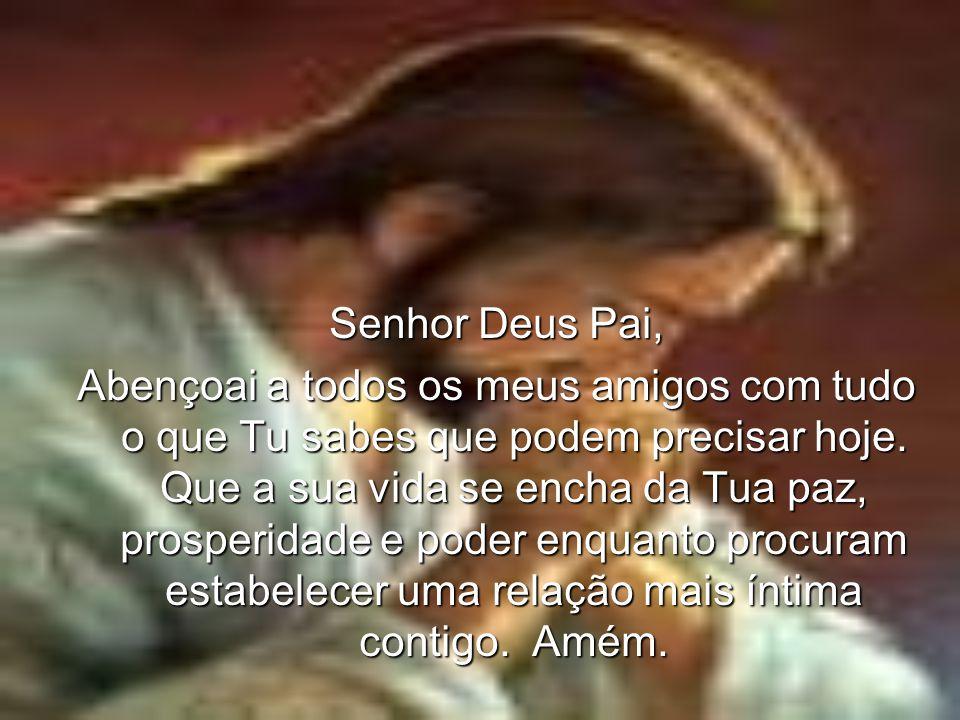 Senhor Deus Pai, Abençoai a todos os meus amigos com tudo o que Tu sabes que podem precisar hoje.