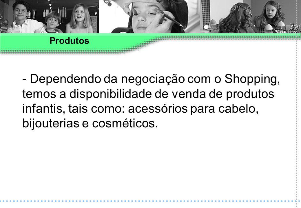 - Dependendo da negociação com o Shopping, temos a disponibilidade de venda de produtos infantis, tais como: acessórios para cabelo, bijouterias e cos