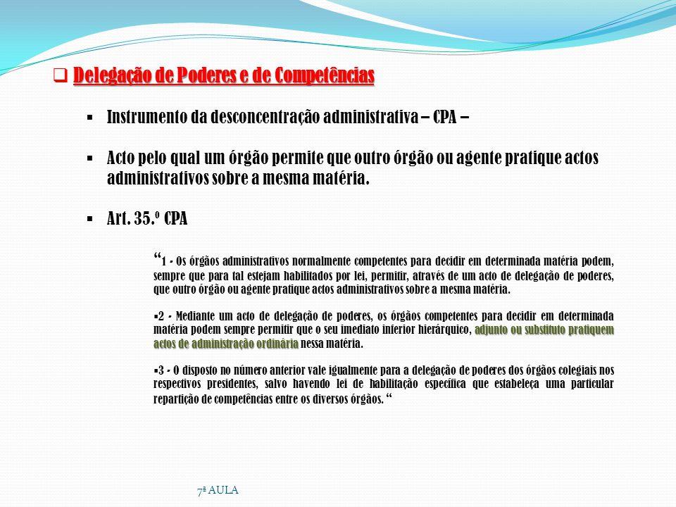 Delegação de Poderes e de Competências Instrumento da desconcentração administrativa – CPA – Acto pelo qual um órgão permite que outro órgão ou agente