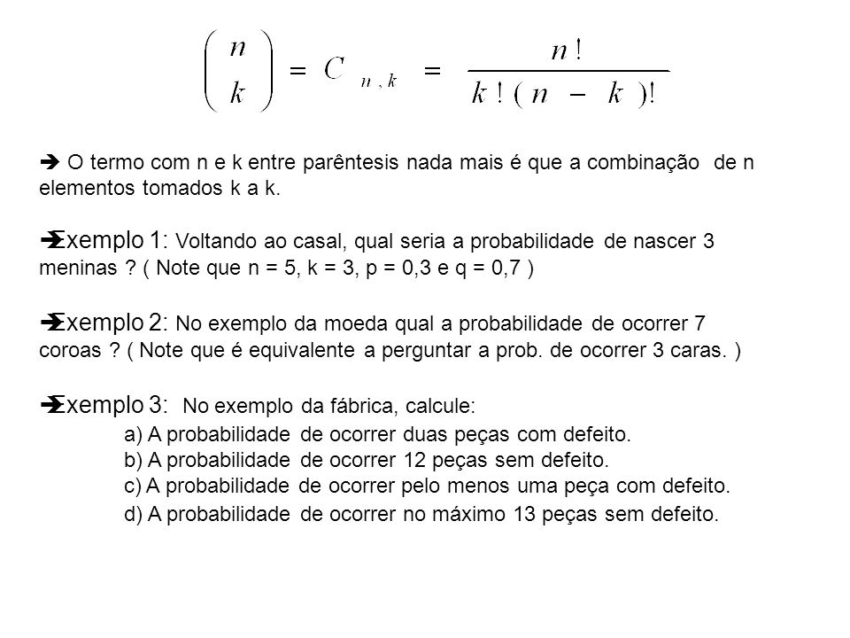 O termo com n e k entre parêntesis nada mais é que a combinação de n elementos tomados k a k. Exemplo 1: Voltando ao casal, qual seria a probabilidade