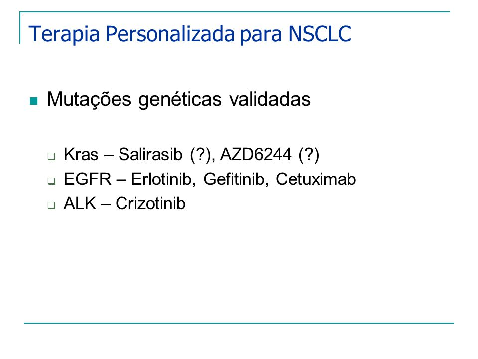 Terapia Personalizada para NSCLC Mutações genéticas validadas Kras – Salirasib (?), AZD6244 (?) EGFR – Erlotinib, Gefitinib, Cetuximab ALK – Crizotinib