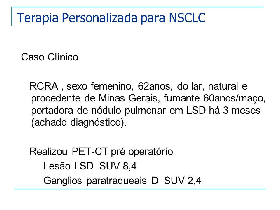 Terapia Personalizada para NSCLC Caso Clínico RCRA, sexo femenino, 62anos, do lar, natural e procedente de Minas Gerais, fumante 60anos/maço, portador