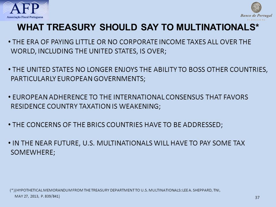 37 WHAT TREASURY SHOULD SAY TO MULTINATIONALS* THE ERA OF PAYING LITTLE OR NO CORPORATE INCOME TAXES ALL OVER THE WORLD, INCLUDING THE UNITED STATES, IS OVER; THE UNITED STATES NO LONGER ENJOYS THE ABILITY TO BOSS OTHER COUNTRIES, PARTICULARLY EUROPEAN GOVERNMENTS; EUROPEAN ADHERENCE TO THE INTERNATIONAL CONSENSUS THAT FAVORS RESIDENCE COUNTRY TAXATION IS WEAKENING; THE CONCERNS OF THE BRICS COUNTRIES HAVE TO BE ADDRESSED; IN THE NEAR FUTURE, U.S.