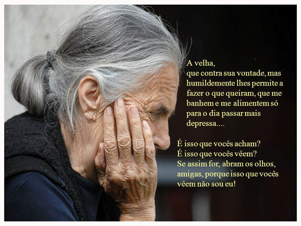 Lembrem deste poema da próxima vez que se encontrar com uma pessoa idosa mal-humorada e não a rejeitem, Sem olhar primero a sua Alma Jovem… Você… vai estar algum dia em seu lugar… POR FAVOR REENVIE ESTE POEMA, TODOS DEVERÍAM LER