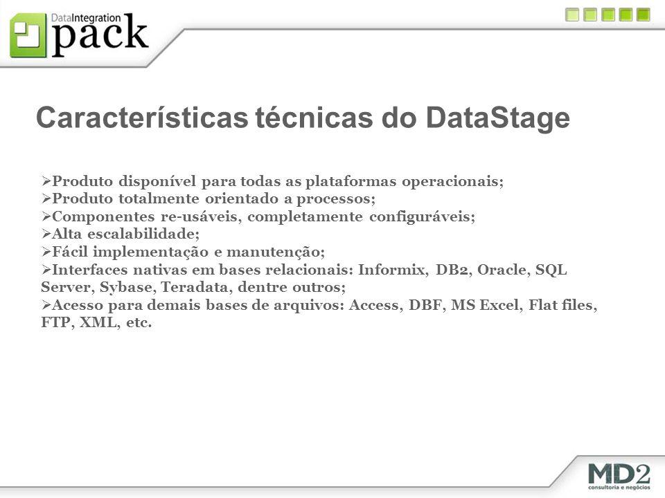 Características técnicas do DataStage Produto disponível para todas as plataformas operacionais; Produto totalmente orientado a processos; Componentes re-usáveis, completamente configuráveis; Alta escalabilidade; Fácil implementação e manutenção; Interfaces nativas em bases relacionais: Informix, DB2, Oracle, SQL Server, Sybase, Teradata, dentre outros; Acesso para demais bases de arquivos: Access, DBF, MS Excel, Flat files, FTP, XML, etc.