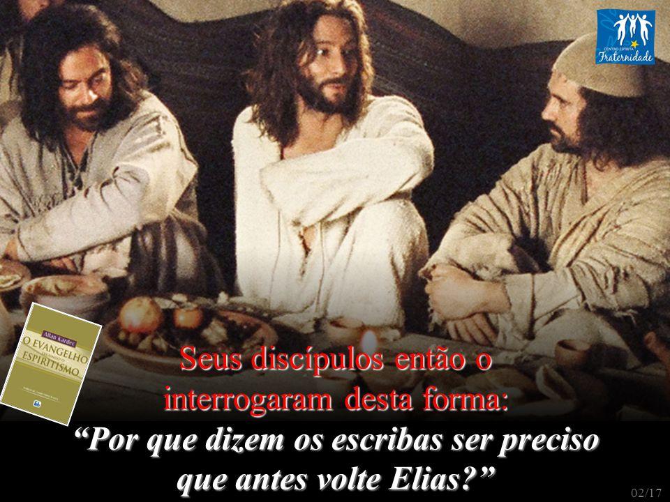 Jesus lhes respondeu: É verdade que Elias há de vir e restabelecer todas as coisas: – mas, eu vos declaro que Elias já veio e eles não o conheceram e o trataram como lhes aprouve.