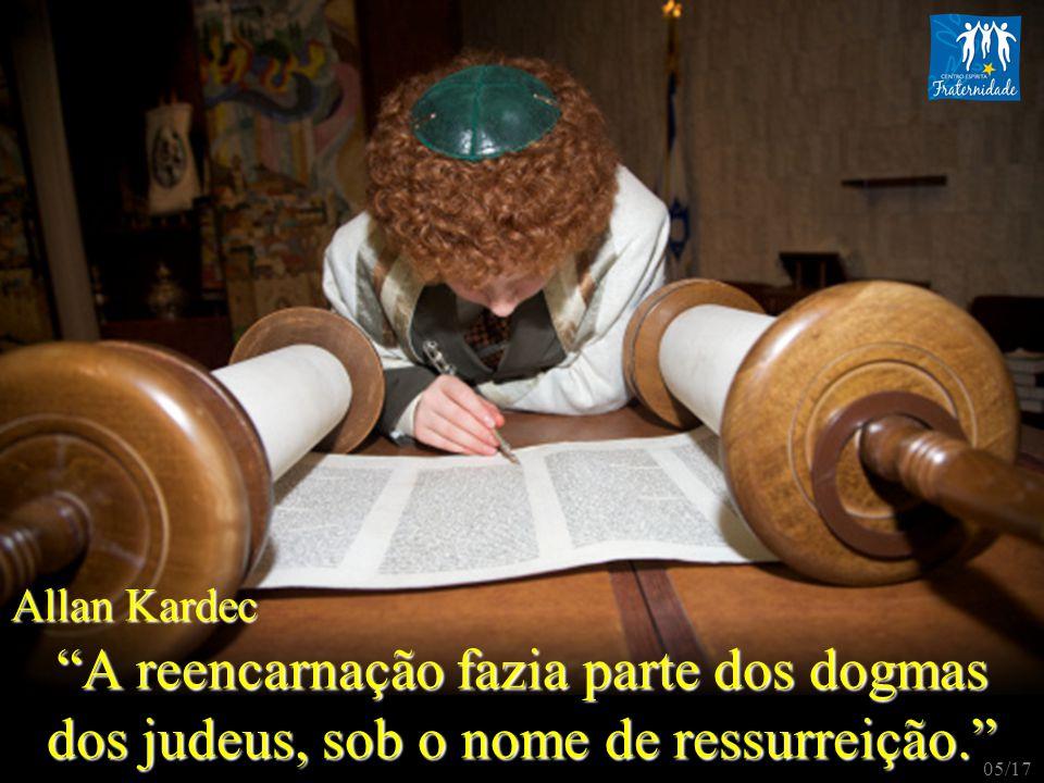 Allan Kardec A reencarnação fazia parte dos dogmas dos judeus, sob o nome de ressurreição. 05/17