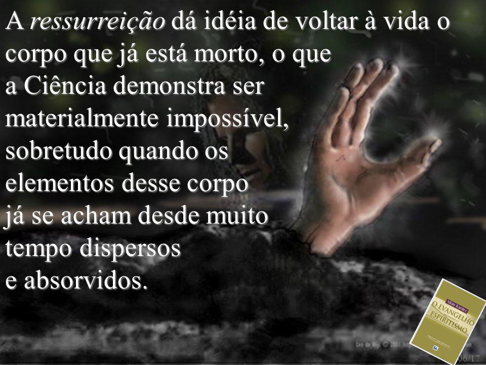 A ressurreição dá idéia de voltar à vida o corpo que já está morto, o que a Ciência demonstra ser materialmente impossível, sobretudo quando os elemen