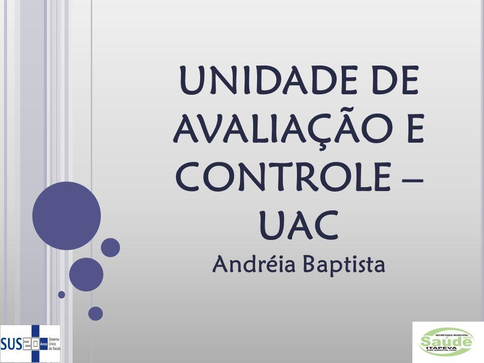 UNIDADE DE AVALIAÇÃO E CONTROLE – UAC Andréia Baptista