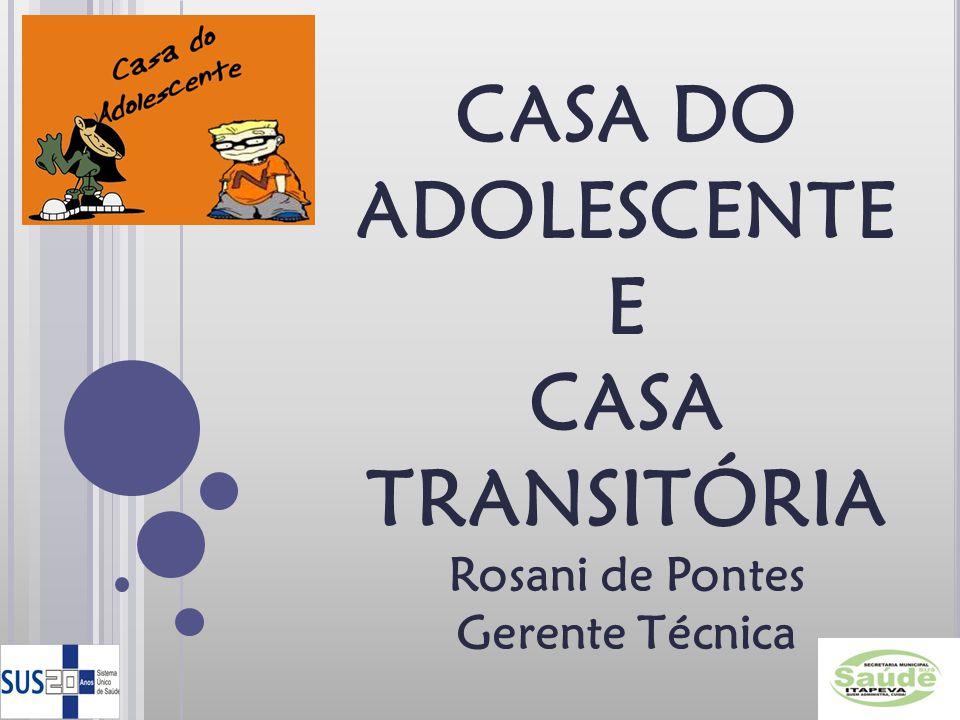 CASA DO ADOLESCENTE E CASA TRANSITÓRIA Rosani de Pontes Gerente Técnica