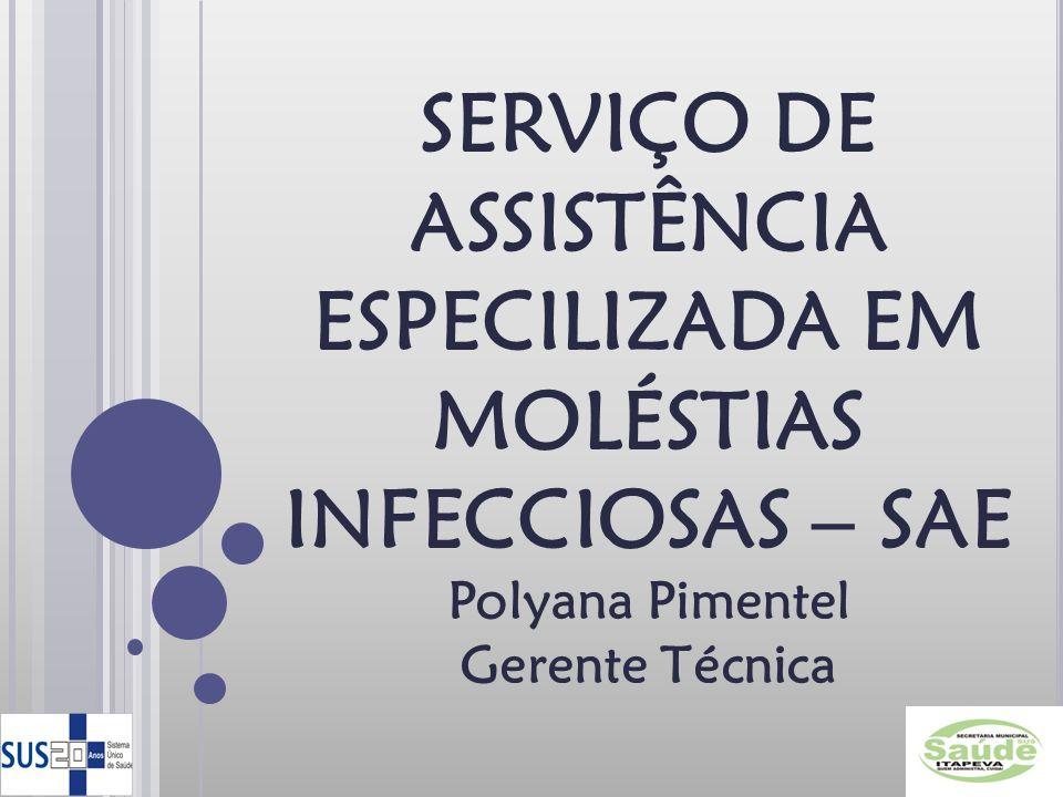 SERVIÇO DE ASSISTÊNCIA ESPECILIZADA EM MOLÉSTIAS INFECCIOSAS – SAE Polyana Pimentel Gerente Técnica