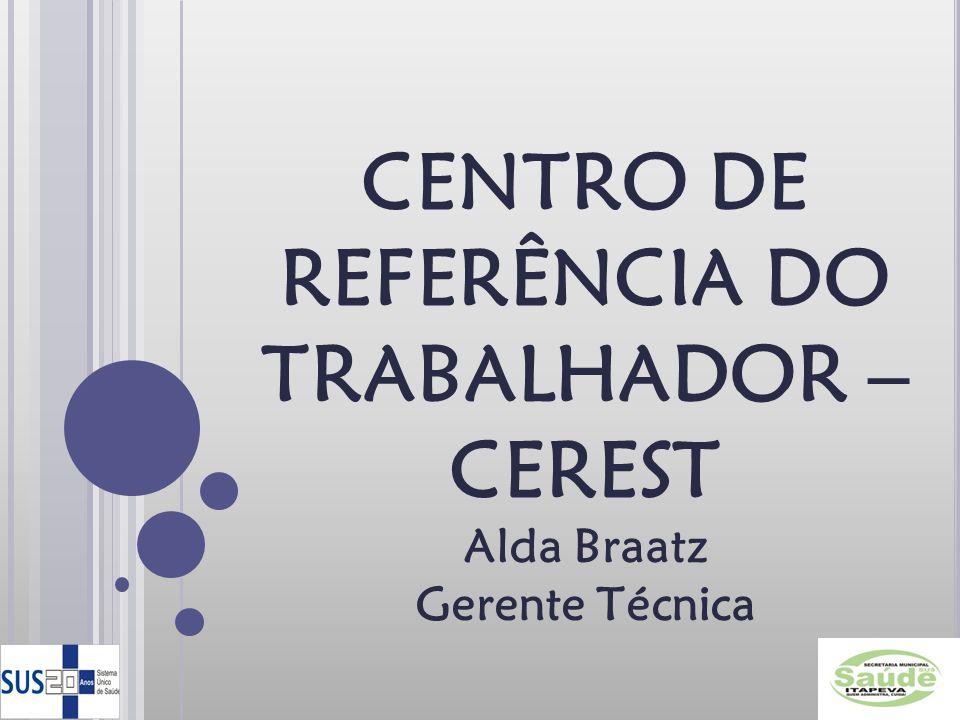 CENTRO DE REFERÊNCIA DO TRABALHADOR – CEREST Alda Braatz Gerente Técnica