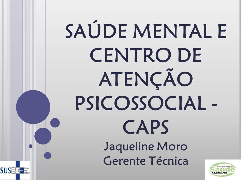 SAÚDE MENTAL E CENTRO DE ATENÇÃO PSICOSSOCIAL - CAPS Jaqueline Moro Gerente Técnica