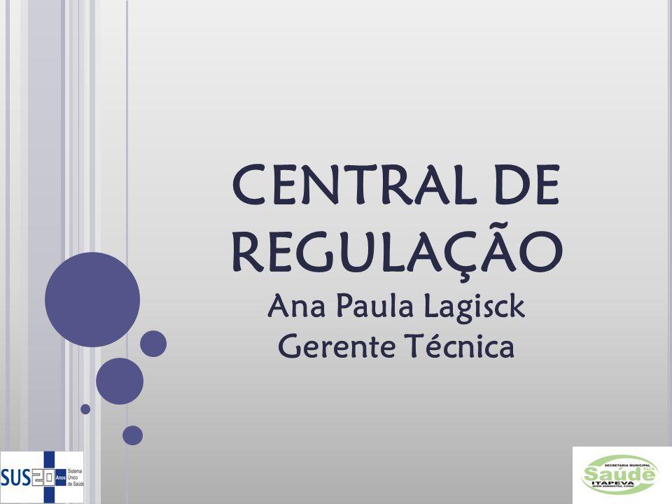 CENTRAL DE REGULAÇÃO Ana Paula Lagisck Gerente Técnica