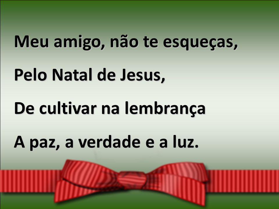 Meu amigo, não te esqueças, Pelo Natal de Jesus, De cultivar na lembrança A paz, a verdade e a luz.