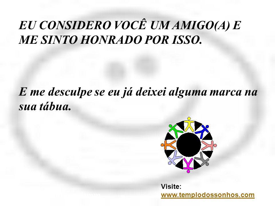 EU CONSIDERO VOCÊ UM AMIGO(A) E ME SINTO HONRADO POR ISSO. E me desculpe se eu já deixei alguma marca na sua tábua. Visite: www.templodossonhos.com ww