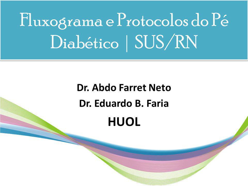 Fluxograma e Protocolos do Pé Diabético | SUS/RN Dr. Abdo Farret Neto Dr. Eduardo B. Faria HUOL
