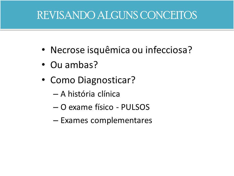 REVISANDO ALGUNS CONCEITOS Necrose isquêmica ou infecciosa? Ou ambas? Como Diagnosticar? – A história clínica – O exame físico - PULSOS – Exames compl
